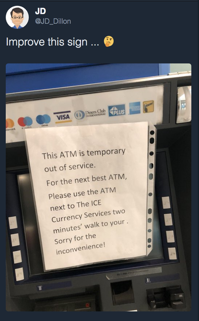 Tweet from JD Dillon asking followers to improve an ATM sign. The sign was plain text mentioning the ATM was out of service. It looked hastily put together and, while it did mention the ATM was broken and apologize for the inconvenience, it only gave partial instructions on how to get to the next nearest ATM that cut off mid-sentence.